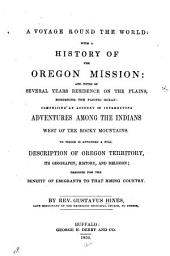 A Voyage Round the World: With a History of the Oregon Mission : and Notes of Several Years Residence on the Plains, Bordering the Pacific Ocean : Comprising an Account of Interesting Adventures Among the Indians West of the Rocky Mountains : to which is Appended a Full Description of Oregon Territory, Its Geography, History, and Religion, Designed for the Benefit of Emigrants to that Rising Country