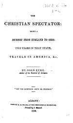 The Christian Spectator: Being a Journey from England to Ohio, Two Years in that State, Travels in America, Etc