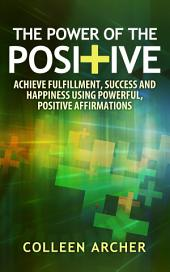 The Power of the Positive: Achieve Fulfillment, Success, and Happiness Using Powerful, Positive Affirmations