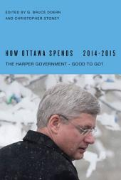 How Ottawa Spends, 2014-2015: The Harper Government - Good to Go?