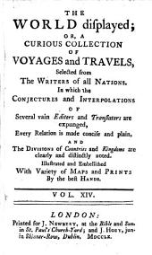 The World Displayed; Or, A Curious Collection of Voyages and Travels, Selected from the Writers of All Nations: In which the Conjectures and Interpolations of Several Vain Editors and Translators are Expunged, Every Relation is Made Concise and Plain, and the Divisions of Countries and Kingdoms are Clearly and Distinctly Noted. Illustrated and Embellished with Variety of Maps and Prints by the Best Hands..