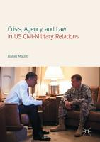 Crisis  Agency  and Law in US Civil Military Relations PDF