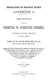 Regulation of Railway Rates: Appendix D. Hearings Before the Committee on Interstate Commerce, United States Senate, in Special Session, Pursuant to Senate Resloution No, 288, Fifty-eighth Congress, Third Session. Response of the Interstate Commercs Commission to the Senate Resolution of January 16, 1905, Calling for Facts and Information Concerning Complaints and Cases Brought Before the Commission and the Courts Involving Violations of the Act to Regulate Commerce and Amendments Thereof. May 3, 1905