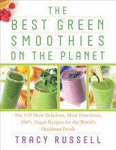 The Best Green Smoothies on the Planet: The 150 Most Delicious, Most Nutritious, 100% Vegan Recipes for the World s Healthiest Drink