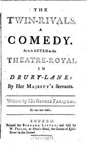 The Twin-rivals: A Comedy. : As it is Acted at the Theatre-Royal in Drury-Lane: by Her Majesty's Servants