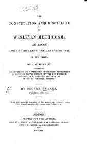"The Constitution and Discipline of Wesleyan Methodism: an Essay, Argumentative, Expository, and Apologetical. In Two Parts. With an Appendix, Containing Observations on ""Wesleyan Methodism Considered in Relation to the Church,"" by ... Richard Hodgson, Etc"