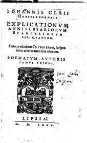 Iohannis Claii Hertzbergensis Explicationum Anniversariorum Evangeliorum Lib. Quatuor: Poematum Autoris Tomus Primus