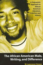 African American Male, Writing, and Difference, The: A Polycentric Approach to African American Literature, Criticism, and History