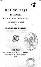 Gli schiavi in Algeri. Commedia inedita in quattro atti di Bassano Finoli