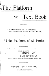 The Platform Text-book: Containing the Declaration of Independence, the Constitution of the United States, and All the Platforms of All Parties