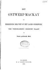 Het ontwerp-Mackay tot herziening der Wet op het Lager Onderwijs, ter vergelijking gedrukt naast de thans geldende Wet: met memorie van toelichting