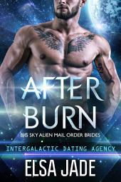After Burn: Big Sky Alien Mail Order Brides #4 (Intergalactic Dating Agency): Big Sky Alien Mail Order Brides #4 (Intergalactic Dating Agency)