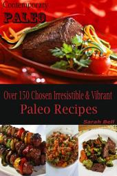 Contemporary Paleo: Over 150 Chosen Irresistible & Vibrant Paleo Recipes
