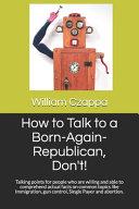 How to Talk to a Born Again Republican  Don t  PDF