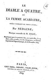 Le diable a quatre ou La femme acariatre, opéra-comique en trois actes, par Sedaine; musique nouvelle de M. Solié; représenté pour la première fois, en vaudevilles, le 19 août 1756; et remis, avec des changeamens, au Théatre impérial de l'Opéra-Comique, le 30 novembre 1809