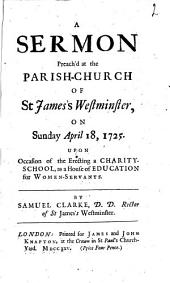 A Sermon Preach'd at the Parish-church of St. James's Westminster: On Sunday April 18, 1725 : Upon Occasion of the Erecting a Charity-school, as a House of Education for Women-servants