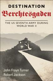 Destination Berchtesgaden: The US Seventh Army during World War II