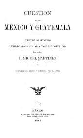 """Cuestion entre México y Guatemala: coleccion de artículos publicados en """"La voz de México"""" por el Lic. D. Miguel Martinez"""