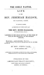The Godly Pastor. Life of J. Hallock, of Canton, Conn. To which is Added, A Sketch of the Life of M. Hallock, of Plainfield, Mass. ... A New Edition ... Revised ... and Enlarged