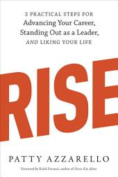 Rise: 3 Practical Steps for Advancing Your Career, Standing Out as a Leader, and Liking Your Life