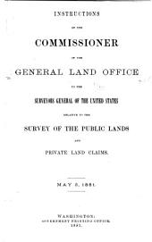Instructions of the Commissioner of the General Land Office to the Surveyors General of the United States: Relative to the Survey of the Public Lands and the Private Land Claims