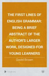 The First Lines of English Grammar: Being a Brief Abstract of the Author's Larger Work, Designed for Young Learners