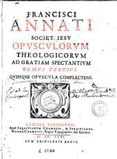 Francisci Annati ... Opuscula theologica ad gratiam spectantia in tres digesta tomos, 3: quorum argumenta proxima post epistolam pagina indicantur