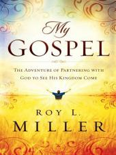My Gospel: The Adventure of Partnering With God to See His Kingdom Come