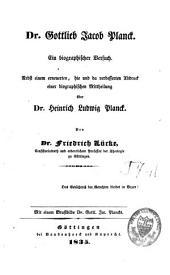 Dr Gottlieb Jacob Planck: Ein biographischer Versuch, nebst einem erneuerten, hie und da verbesserten Abdruck einer biographischen Mittheilung über Dr Heinrich Ludwig Planck