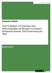 """Zum Verhältnis von Literatur und Historiographie am Beispiel von Daniel Kehlmanns Roman """"Die Vermessung der Welt"""""""