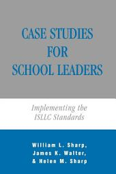 Case Studies for School Leaders: Implementing the ISLLC Standards