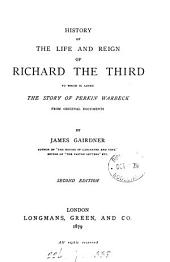 History of the life and reign of Richard the third, with the story of Perkin Warbeck