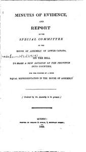 Minutes of Evidence and Report of the Special Committee of the House of Assembly of Lower Canada on the Bill to Make a New Division of the Province Into Counties for the Purpose of a More Equal Representation in the House of Assembly