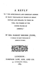 "A Reply to ""The Affectionate and Christian Address of Many Thousands of Women of Great Britain and Ireland, to Their Sisters, the Women of the United States of America."" By Mrs. Harriet Beecher Stowe, in Behalf of Many Thousands of American Women"