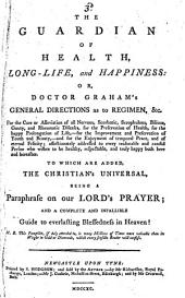 The Guardian of Health, Long-life, and Happiness: Or, Doctor Graham's General Directions as to Regimen, &c. for the Cure Or Alleviation of All Nervous, Scorbutic, Scrophulous, Bilious, Gouty, and Rheumatic Diseases, for the Preservation of Health, for the Happy Prolongation of Life, for the Improvement and Preservation of Youth and Beauty, and for the Enjoyment of Temporal Peace, and of Eternal Felicity : Affectionately Addressed to Every Reasonable and Candid Person who Wishes to be Healthy, Respectable, and Truly Happy Both Here and Hereafter : to which are Added the Christian's Universal, Being a Paraphrase on Our Lord's Prayer : and a Complete and Infallible Guide to Everlasting Blessedness in Heaven! : N.B. this Pamphlet, If Duly Attended To, is Many Millions of Times More Valuable Than Its Weight in Gold Or Diamonds, which Every Sensible Reader Will Confess