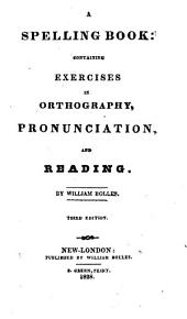 A Spelling Book: Containing Exercises in Orthography, Pronunciation, and Reading
