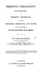 Primitive Christianity illustrated in thirty sermons, on various doctrines, ordinances, and duties, taught and enjoined by Our Lord ... and his Apostles
