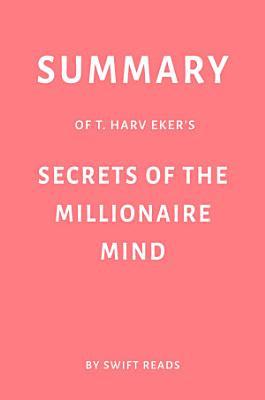 Summary of T  Harv Eker   s Secrets of the Millionaire Mind by Swift Reads