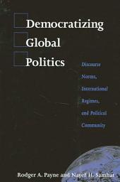 Democratizing Global Politics: Discourse Norms, International Regimes, and Political Community