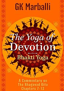The Yoga Of Devotion  Bhakti Yoga    A Commentary On The Bhagavad Gita Chapters 7 12 PDF