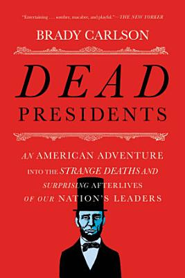 Dead Presidents  An American Adventure into the Strange Deaths and Surprising Afterlives of Our Nations Leaders PDF