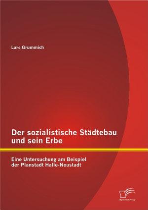 Der sozialistische St   dtebau und sein Erbe  Eine Untersuchung am Beispiel der Planstadt Halle Neustadt PDF