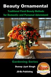Beauty Ornamental - Traditional Floral Beauty Methods for Domestic and Personal Adornment