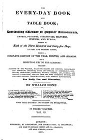 The Every-day Book and Table Book: Or, Everlasting Calendar of Popular Amusements, Sports, Pastimes, Ceremonies, Manners, Customs, and Events, Incident to Each of the Three Hundred and Sixty-five Days, in Past and Present Times : Forming a Complete History of the Year, Months, and Seasons, and a Perpetual Key to the Almanac : Including Accounts of the Weather, Rules for Health and Conduct, Remarkable and Important Anecdotes, Facts and Notices, in Chronology, Antiquities, Topography, Biography, Natural History, Art, Science, and General Literature : Derived from the Most Authentic Sources and Valuable Original Communications with Poetical Elucidations : for Daily Use and Diversion, Volume 3