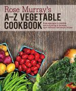 Rose Murray's A-Z Vegetable Cookbook