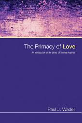 The Primacy of Love: An Introduction to the Ethics of Thomas Aquinas