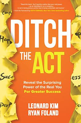 Ditch the Act  Reveal the Surprising Power of the Real You for Greater Success