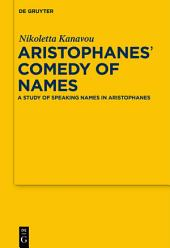 Aristophanes' Comedy of Names: A Study of Speaking Names in Aristophanes