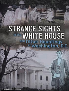 Strange Sights in the White House and Other Hauntings in Washington  D  C  PDF