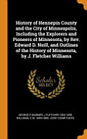 History of Hennepin County and the City of Minneapolis  Including the Explorers and Pioneers of Minnesota  by Rev  Edward D  Neill  and Outlines of the History of Minnesota  by J  Fletcher Williams PDF